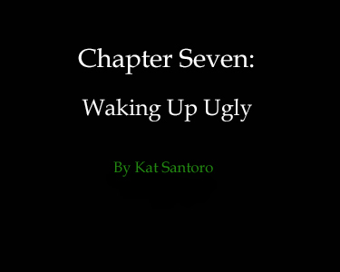 Chapter SEVEN: Waking Up Ugly