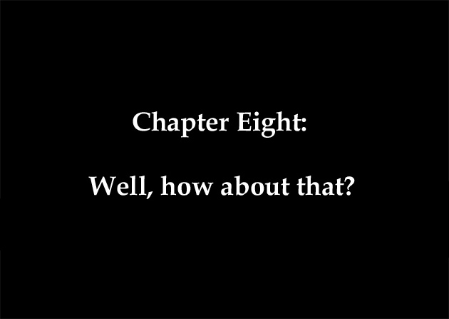 Chapter Eight: Well, how about that?